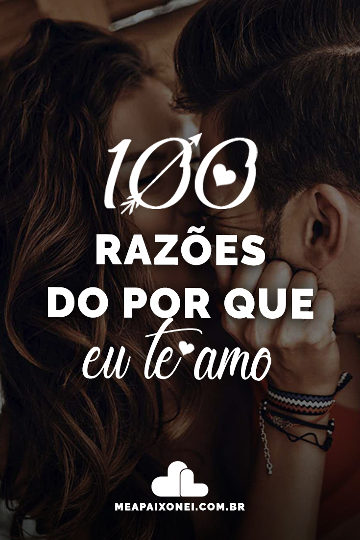 Admiro Quem Me Atura Todos Os Dias 100 razões do por que eu te amo  me apaixonei
